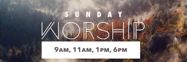 Sunday Worship: 9am, 11am, 1pm, 6pm