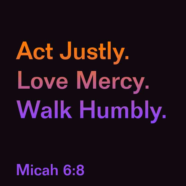 Act Justly. Love Mercy. Walk Humbly. Micah 6:8
